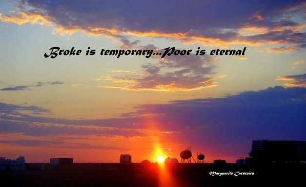 Broke is temporary...Poor is eternal