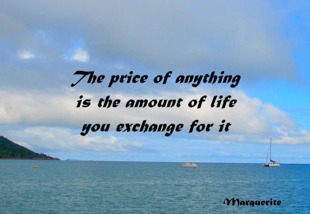 http://quotes2013.files.wordpress.com/2012/12/the-price-of-anything-is-the-amount-of-life-you-exchange-for-it.jpg?w=627&h=434