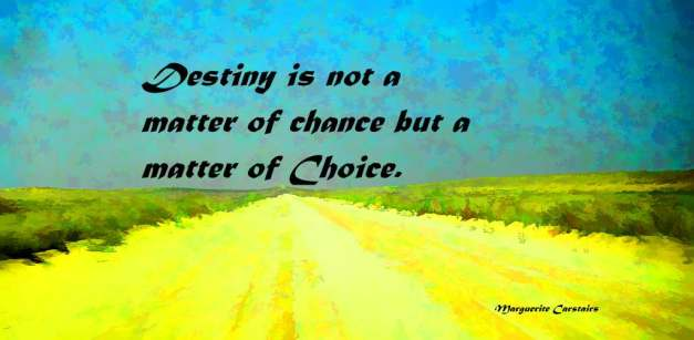 Destiny is not a matter of chance but a matter of Choice.