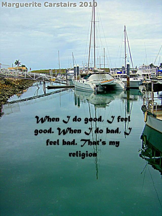 When I do good, I feel good. When I do bad, I feel bad. That's my religion