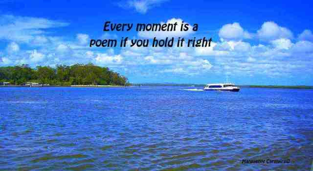 Every moment is a poem if you hold it right