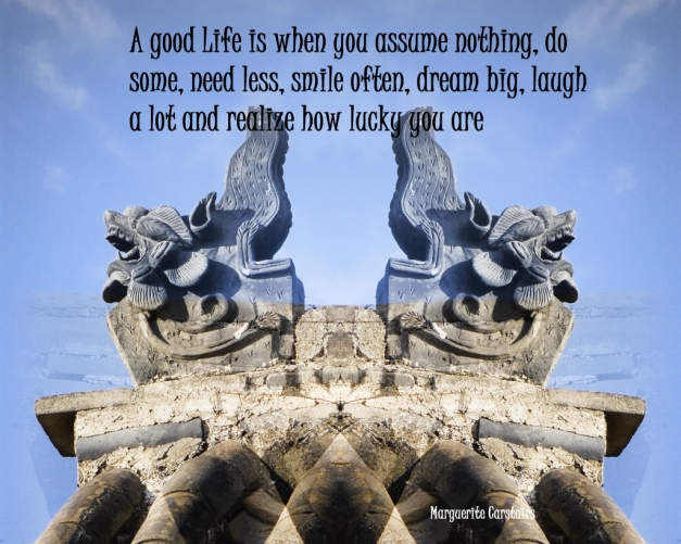 A good Life is when you assume nothing, do some, need less, smile often, dream big, laugh a lot and realize how lucky you are