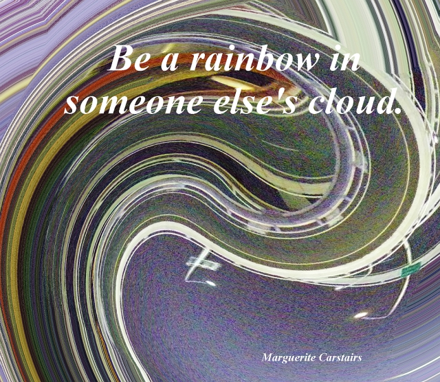 Be a Rainbow in someone elses cloud