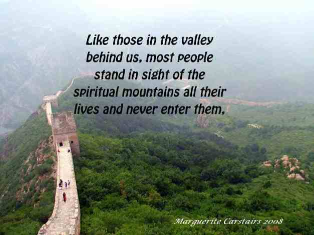 Like those in the valley behind us, most people stand in sight of the spiritual mountains all their lives and never enter them, being content to listen to others who have been there and thus avoid the hardships