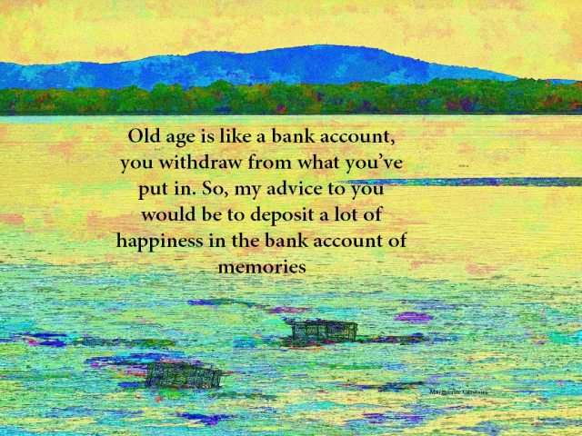 Old age is like a bank account, you withdraw from what you've put in. So, my advice to you would be to deposit a lot of happiness in the bank account of memories