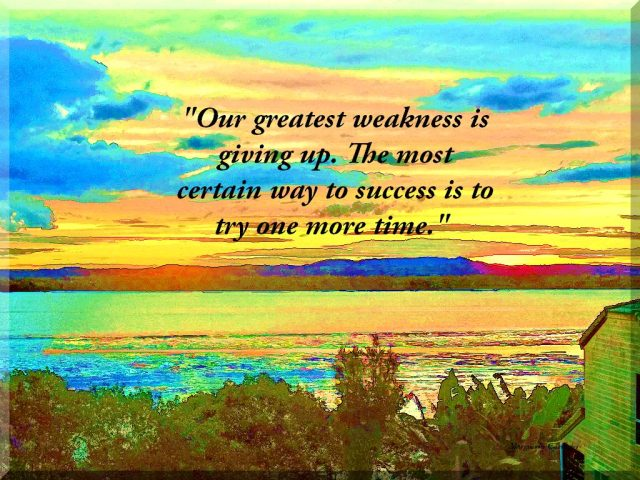 Our greatest weakness is giving up. The most certain way to success is to try one more time