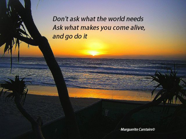 Don't ask what the world needs. Ask what makes you come alive, and go do it