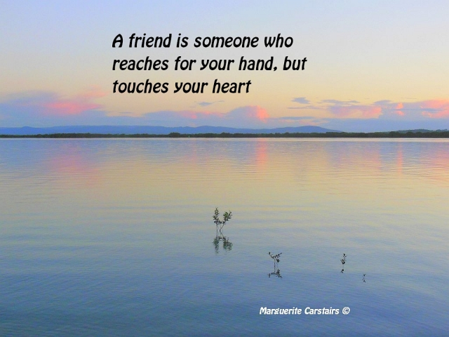 A friend is someone who reaches for your hand, but touches your heart