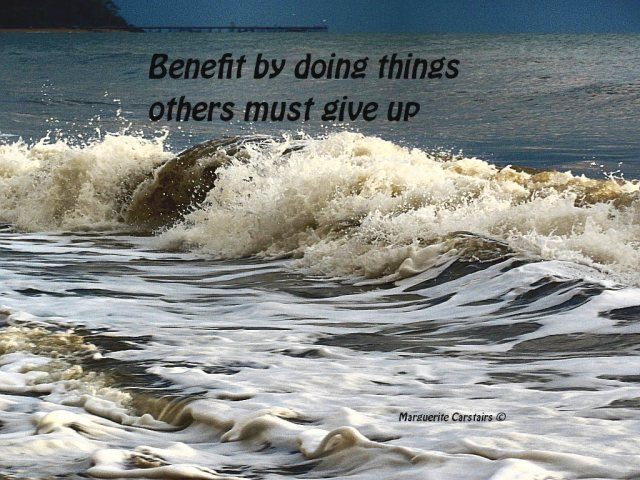 Benefit by doing things others must give up