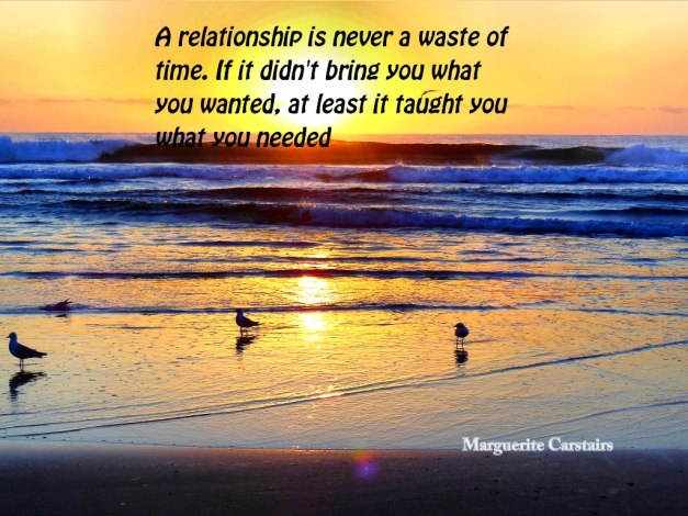 A relationship is never a waste of time. If it didn't bring you what you wanted, at least it taught you what you needed