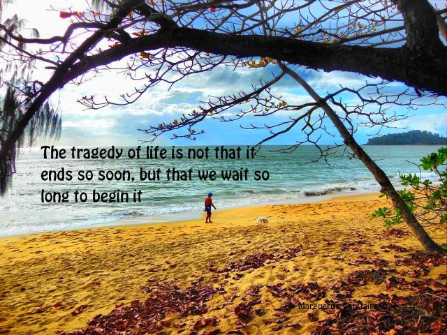 The tragedy of life is not that it ends so soon, but that we wait so long to begin it