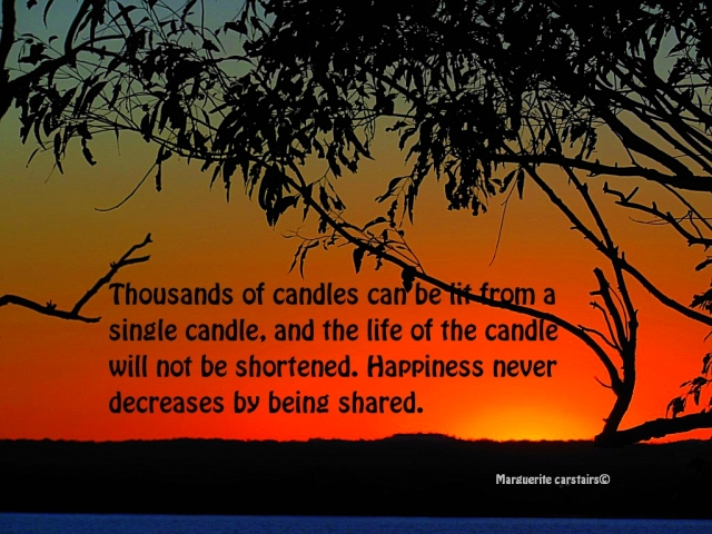 Thousands of candles can be lit from a single candle, and the life of the candle will not be shortened. Happiness never decreases by being shared.