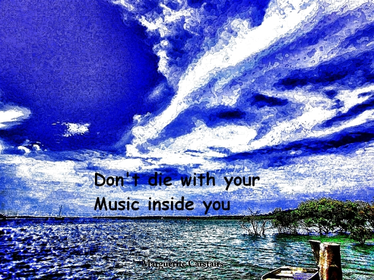 Don't die with your Music inside you