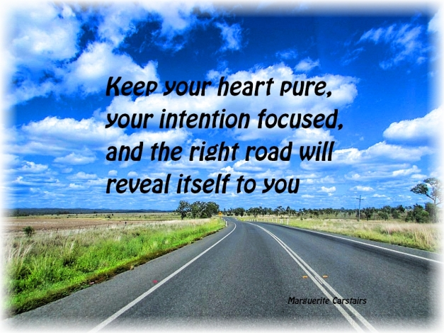 Keep your heart pure, your intention focused, and the right road will reveal itself to you