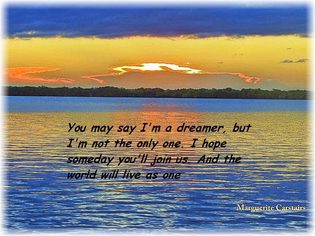 You may say I'm a dreamer, but I'm not the only one. I hope someday you'll join us. And the world will live as one