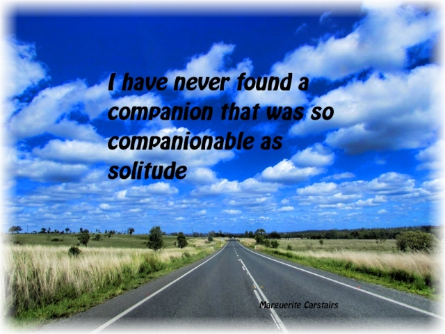 I have never found a companion that was so companionable as solitude