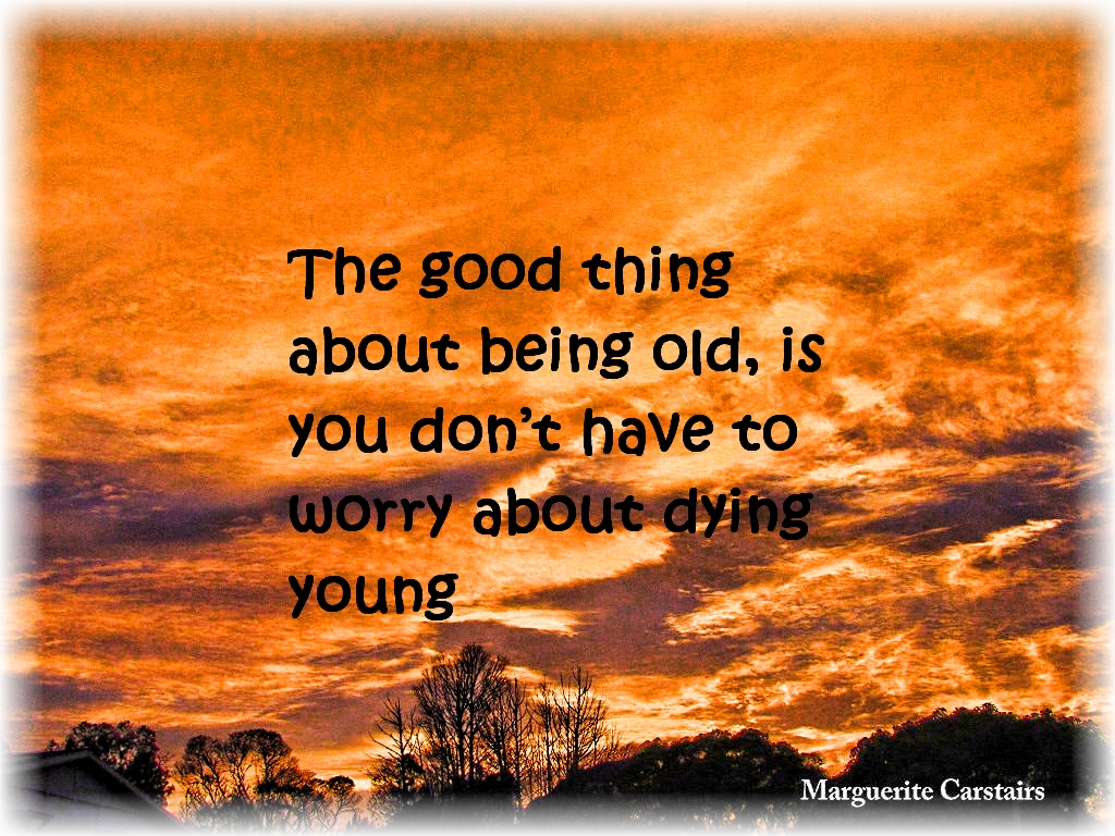 The Good Thing About Being Old, Is You Don't Have To Worry