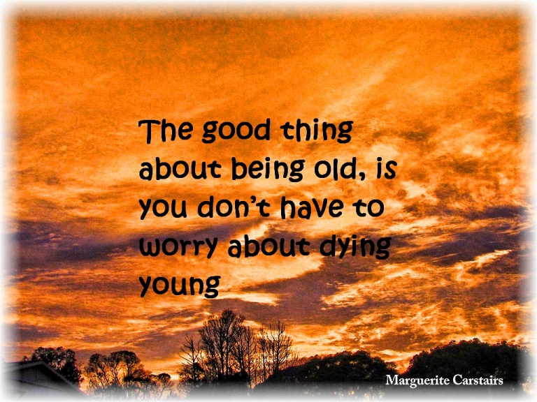 The good thing about being old, is you don't have to worry about dying young