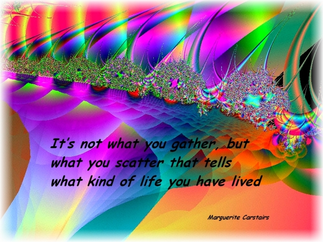 It's not what you gather, but what you scatter that tells what kind of life you have lived