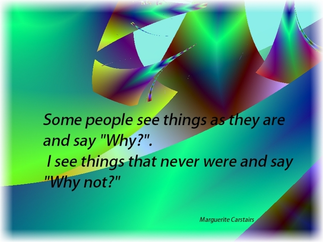 Some people see things as they are and say Why