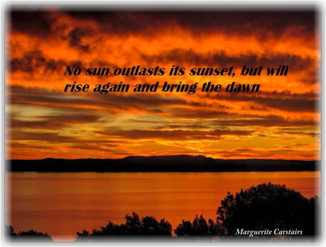 No sun outlasts it sunset, but will rise again and bring the dawn