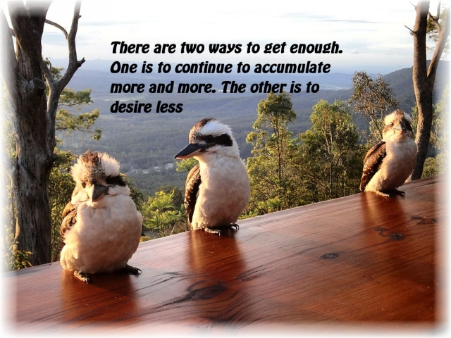 There are two ways to get enough. One is to continue to accumulate more and more. The other is to desire less