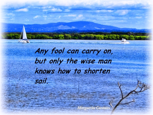 Any fool can carry on, but the wise man knows when to shorten sail