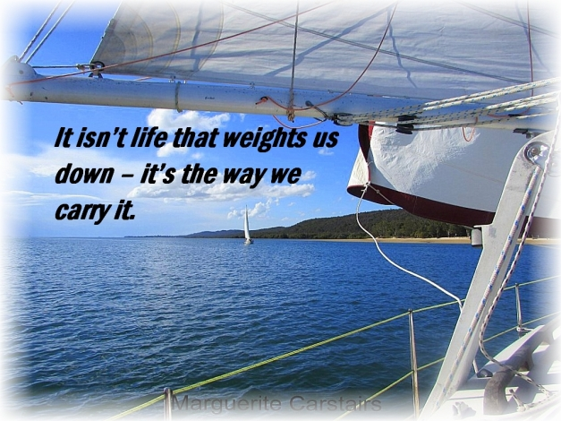 It isn't life that weights us down – it's the way we carry it.