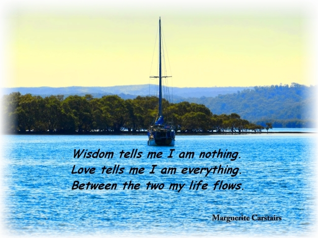 Wisdom tells me I am nothing. Love tells me I am everything. Between the two my life flows.