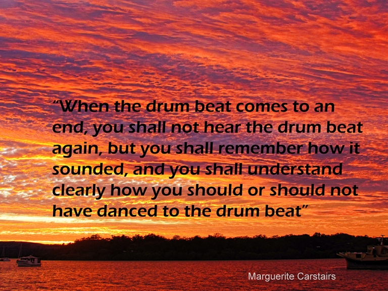 """When the drum beat comes to an end, you shall not hear the drum beat again, but you shall remember how it sounded, and you shall understand clearly how you should or should not have danced to the drum beat"""