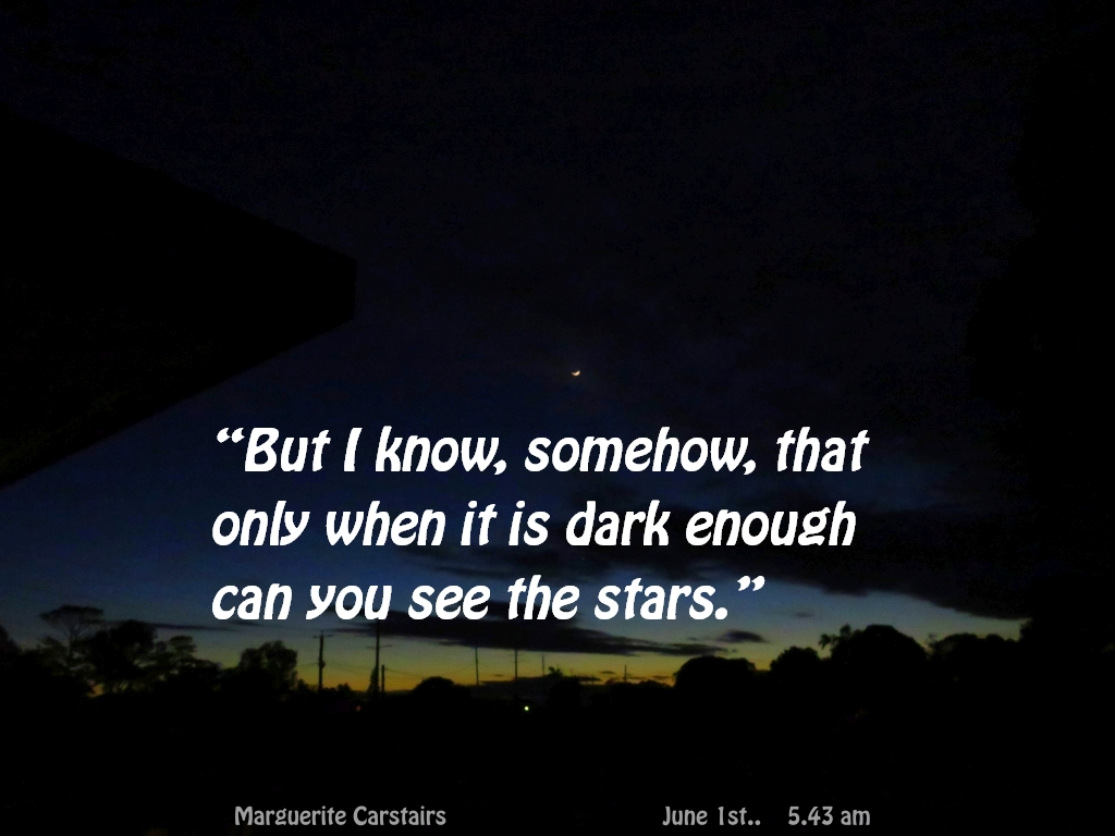 But I know, somehow, that only when it is dark enough can you see the stars.